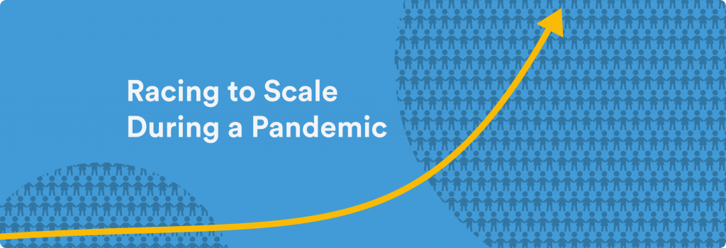 RACING TO SCALE DURING A PANDEMIC
